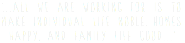 '...all we are working for is to make individual life noble, homes happy, and family life good...'